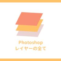 【Photoshop】レイヤーとは?使い方を総まとめ