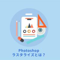 Photoshopのラスタライズとは?意味と使い方を解説