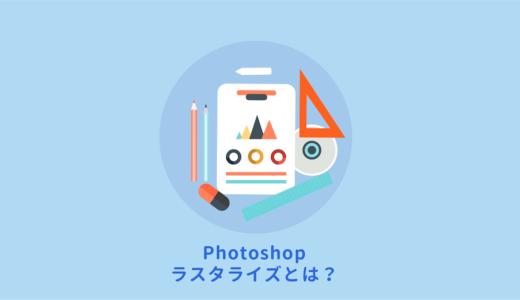 Photoshopのラスタライズはどんな意味?